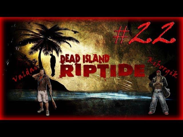 Смотреть прохождение игры [Coop] Dead Island Riptide. Серия 22 - Неприятности на военной базе.