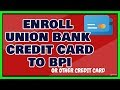 Enroll Union Bank Credit Card TO BPI - or other card
