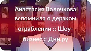 Анастасия Волочкова вспомнила о дерзком ограблении :: Шоу-бизнес :: Дни.ру