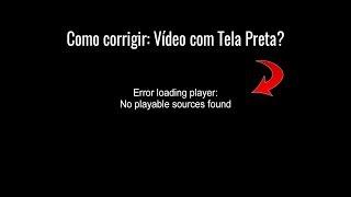 Error loading player | Como corrigir Vídeo com Tela Preta?