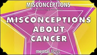 Misconceptions about Cancer - mental_floss on YouTube (Ep. 39)