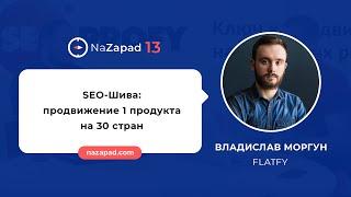 Владислав Моргун (Flatfy) - SEO-Шива: продвижение 1 продукта на 30 стран