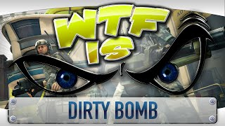► WTF Is... - Dirty Bomb ?