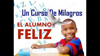 172- UN CURSO DE MILAGROS: EL ALUMNO FELIZ