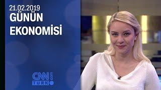Günün Ekonomisi 21.02.2019 Perşembe