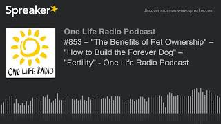 "#853 – ""The Benefits of Pet Ownership"" – ""How to Build the Forever Dog"" – ""Fertility"" - One Life Rad"