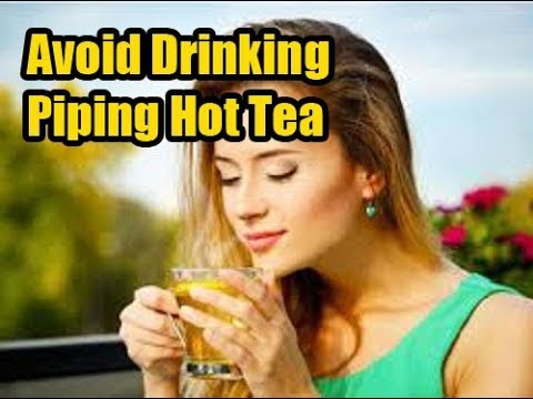 Why You May Want to Avoid Drinking Piping Hot Tea