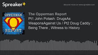 Pt1 John Potash: DrugsAs WeaponsAgainst Us / Pt2 Doug Caddy : Being There , Witness to History