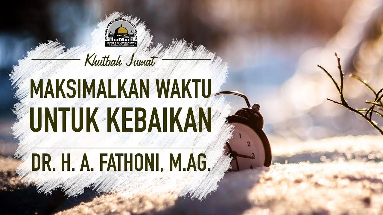 Maksimalkan Waktu Untuk Kebaikan - Dr. H. A. Fathoni, M.Ag. (Khutbah Jumat)