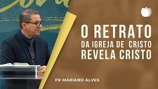 O Retrato da Igreja de Cristo revela Cristo | Pr. Mariano Alves