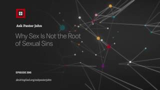 Why Sex Is Not the Root of Sexual Sins // Ask Pastor John