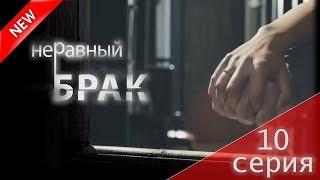МЕЛОДРАМА 2017 (Неравный брак 10 серия) Русский сериал НОВИНКА про любовь