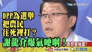【精彩】痛心!DPP為選舉把農民往死裡打? 謝龍介爆氣哽咽!