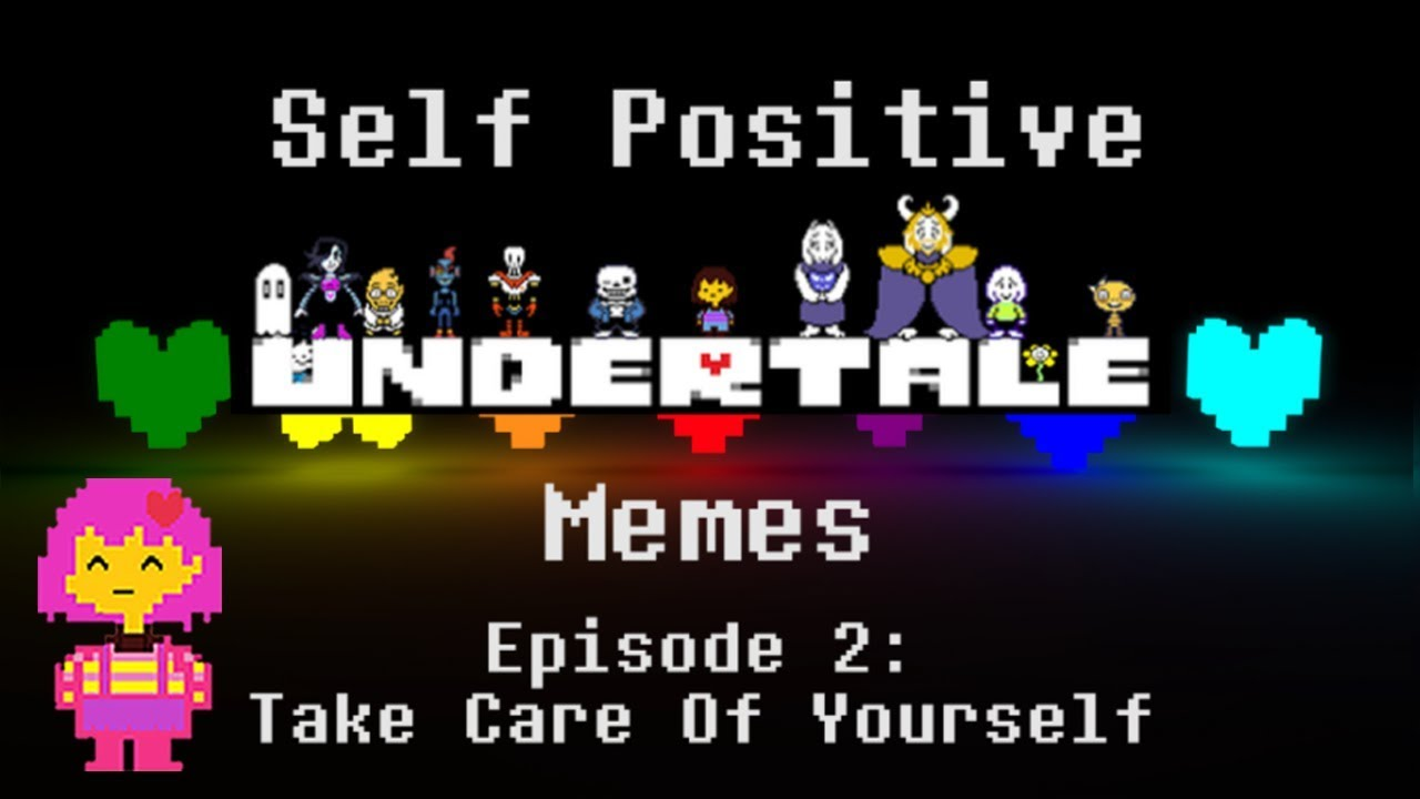 Self Positivite Undertale Memes | Episode 2: Take Care of Yourself