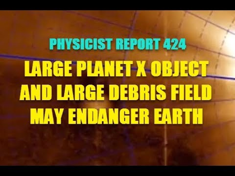 PHYSICIST REPORT 424 LARGE PLANET X OBJECT AND DEBRIS FIELD MAY ENDANGER EARTH