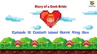 Diary of a Geek Bride - Episode 5: Custom Wood Burnt Ring Box