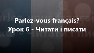 Французька мова: Урок 6 - Читати і писати