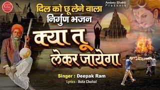 दिल को छू लेने वाला भजन - क्या तू लेकर जायेगा || Kya Tu Le Kar Jayega || Deepak Ram || Nirgun Bhajan
