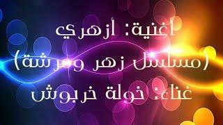 أغنية أزهري - مع الكلمات - (مسلسل زهر و مرشة) غناء خولة خربوش -kaoula kharbouch Yazahri