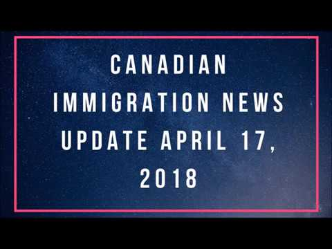 Canadian Immigration News Update - April 17, 2018