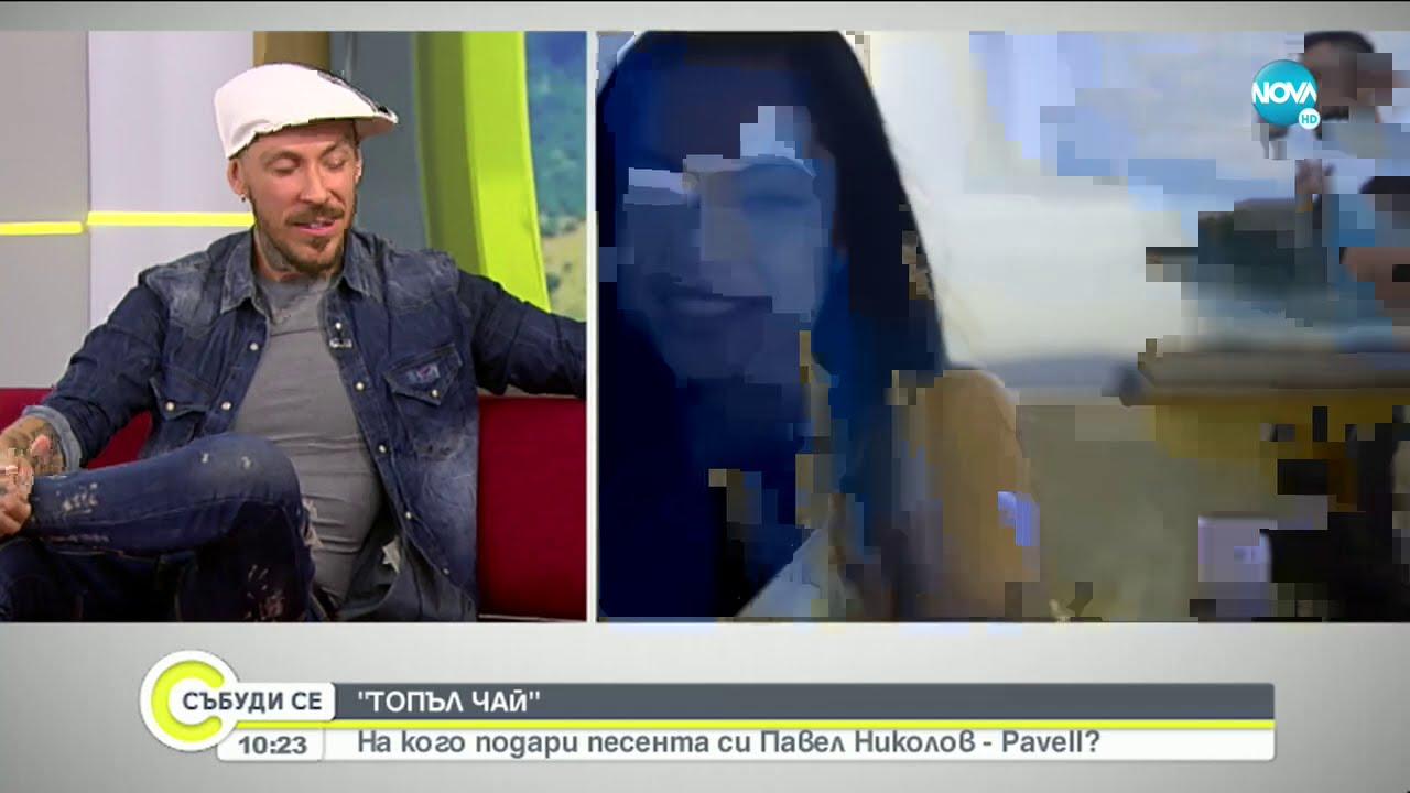 """Download """"ТОПЪЛ ЧАЙ"""": На кого подари песента си Павел Николов - Pavell?"""