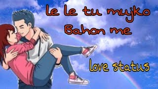 Le le tu mujko bahon me love whatssap status video
