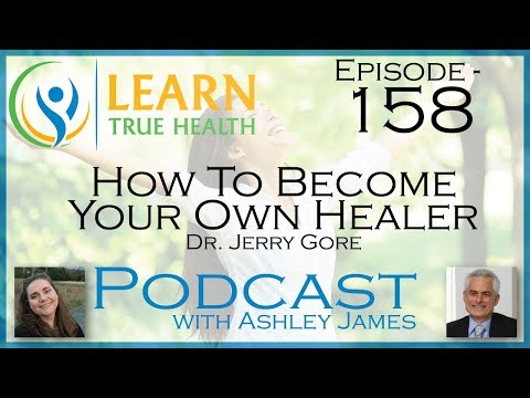 ▶ How To Become Your Own Healer - Dr. Jerry Gore & Ashley James - #158 ◀