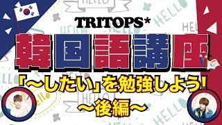 TRITOPS* 韓国語講座「싶다:シプタ〜したい」を勉強しよう!〜後編〜