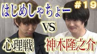 #19「神木VSはじめしゃちょー~心理戦~」