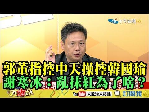 【精彩】郭董指控中天操控韓國瑜 亂抹紅為了啥?