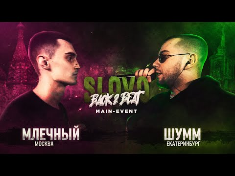 SLOVO BACK 2 BEAT: МЛЕЧНЫЙ Vs ШУММ (MAIN-EVENT) | МОСКВА