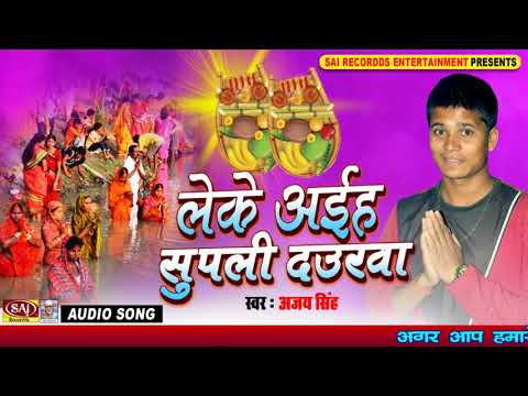 पारम्परिक छठ गीत - Ajay Singh - लेके अइह सुपली दवुरीया - New Bhojpuri Hit Chhath Song 2017