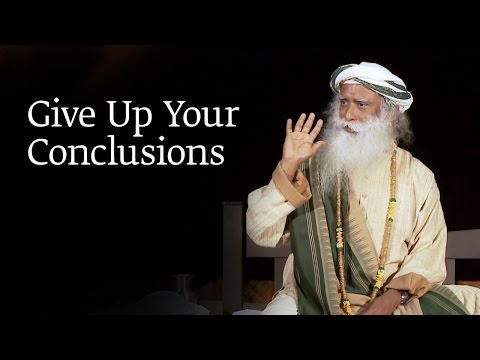 Give Up Your Conclusions | Sadhguru