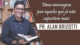 Uma mensagem para aqueles que já não suportam mais - Pr. Alan Brizotti  - 28-08-2019