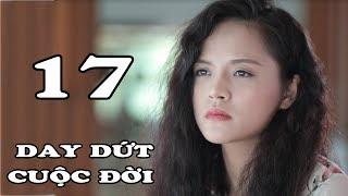 Day Dứt Cuộc Đời - Tập 17 | Phim Tình Cảm Việt Nam Mới Hay Nhất 2018