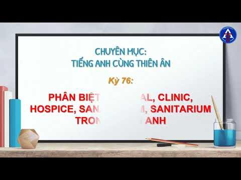 [TIẾNG ANH CÙNG THIÊN ÂN] - Kỳ 76 : Phân Biệt Hospital, Clinic, Hospice, Sanatorium, Sanitarium