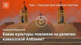Христианская культура кавказской Албании — Алексей Муравьёв