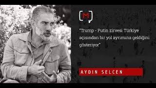 """Aydın Selcen: """"Trump - Putin zirvesi Türkiye açısından bir yol ayrımına geldiğini gösteriyor"""""""