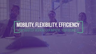 Mobility, Efficiency & Flexibility: How smarter working can improve your business