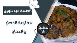 مقلوبة الخضار والدجاج - الخنساء عبد الرازق