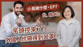 【 小英做什麼 EP7 】芋頭控來了外國人也領得到口罩ft. 酷Ku