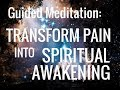 Guided Meditation: Transform Pain Into Spiritual Awakening. Change Suffering Into Enlightenment.