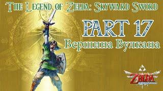 The Legend of Zelda Skyward Sword прохождение / Walkthrough Part #17 Вершина Вулкана