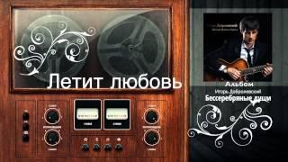 Игорь Добролевский Летит любовь Новинки Шансона 2014