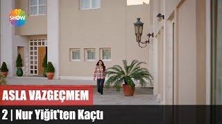 """Nur Yiğit'ten Kaçtı """"Asla Vazgeçmem 2 Bölüm"""""""