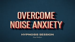 Overcome Noise Anxiety Hypnosis Session
