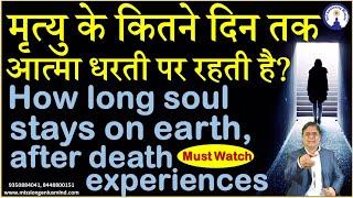मृत्यु के कितने दिन तक आत्मा धरती पर रहती है? How long soul stays on earth, after death experiences