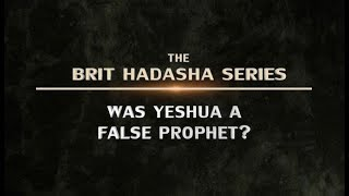 The Brit Hadasha Series: Was Yeshua a False Prophet?