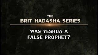 The Brit Hadasha Series: Was Yeshua a False Prophet?