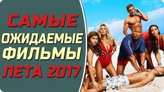 САМЫЕ ОЖИДАЕМЫЕ ФИЛЬМЫ ЛЕТА 2017